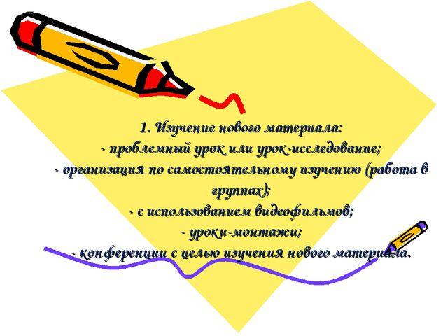 1. Изучение нового материала: - проблемный урок или урок-исследование; - орга...