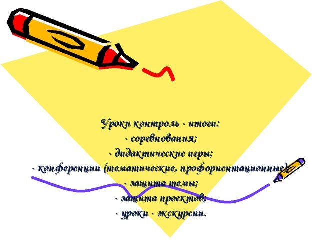 Уроки контроль - итоги: - соревнования; - дидактические игры; - конференции (...