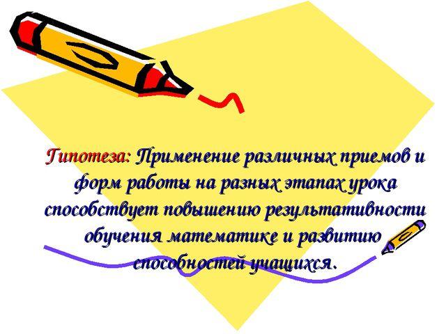 Гипотеза: Применение различных приемов и форм работы на разных этапах урока с...