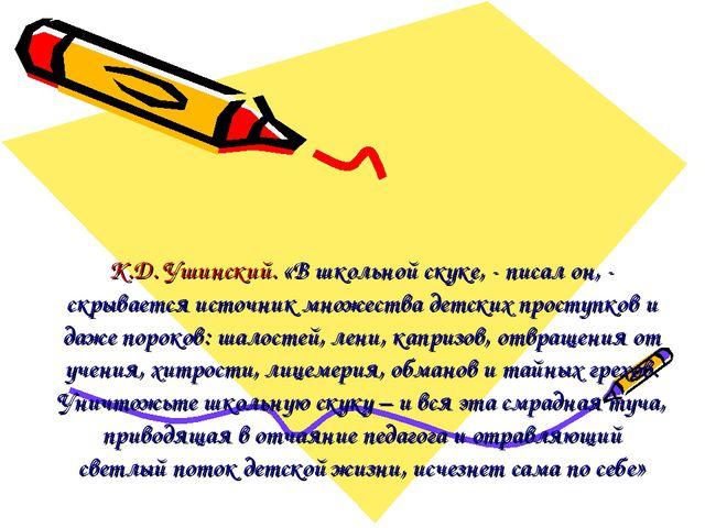 К.Д. Ушинский. «В школьной скуке, - писал он, - скрывается источник множества...