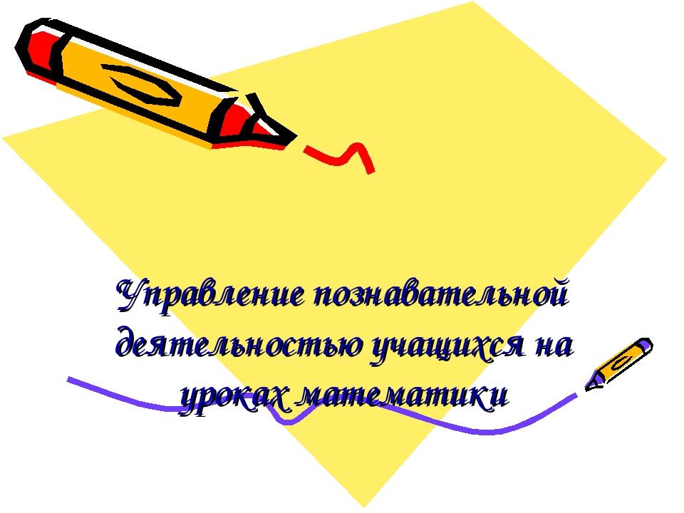 Управление познавательной деятельностью учащихся на уроках математики
