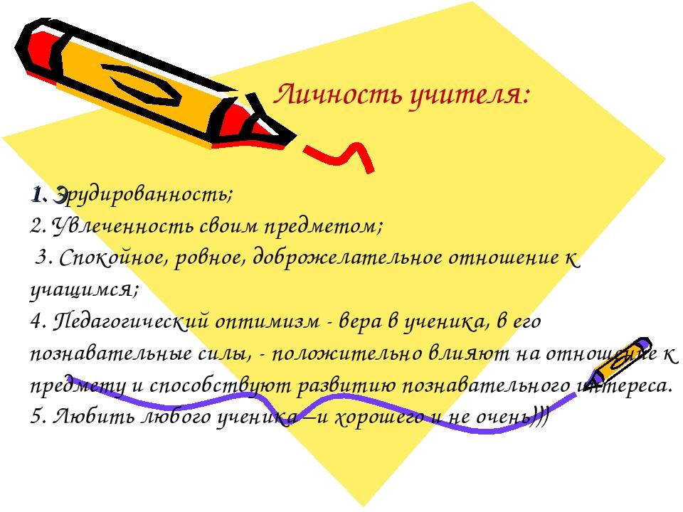 Личность учителя: 1. Эрудированность; 2. Увлеченность своим предметом; 3. Сп...