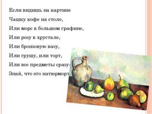 Если видишь на картине Чашку кофе на столе, Или морс в большом графине, Или р