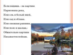 Если видишь - на картине Нарисована река, Или ель и белый иней, Или сад и обл