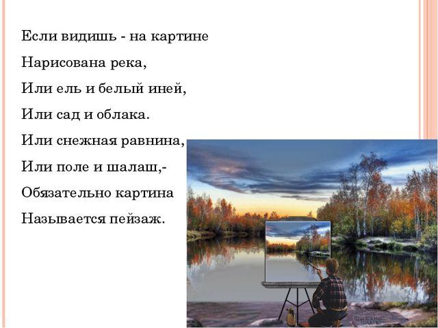 Если видишь - на картине Нарисована река, Или ель и белый иней, Или сад и обл...
