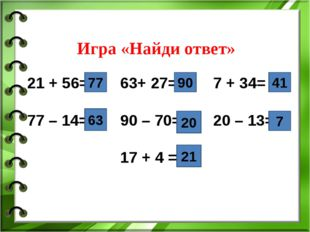 Игра «Найди ответ» 21 + 56=63+ 27= 7 + 34= 77 – 14=90 – 70=20 – 13=