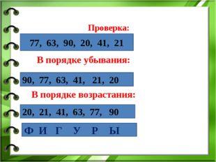 Проверка: В порядке убывания: В порядке возрастания: 77, 63, 90, 20, 41, 21 9