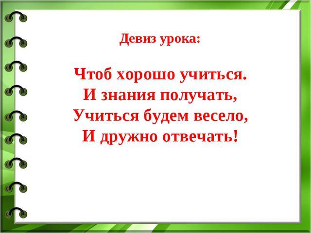 Девиз урока: Чтоб хорошо учиться. И знания получать, Учиться будем весело, И...