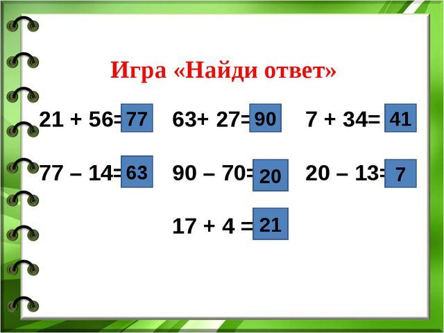 Игра «Найди ответ» 21 + 56=63+ 27= 7 + 34= 77 – 14=90 – 70=20 – 13=...