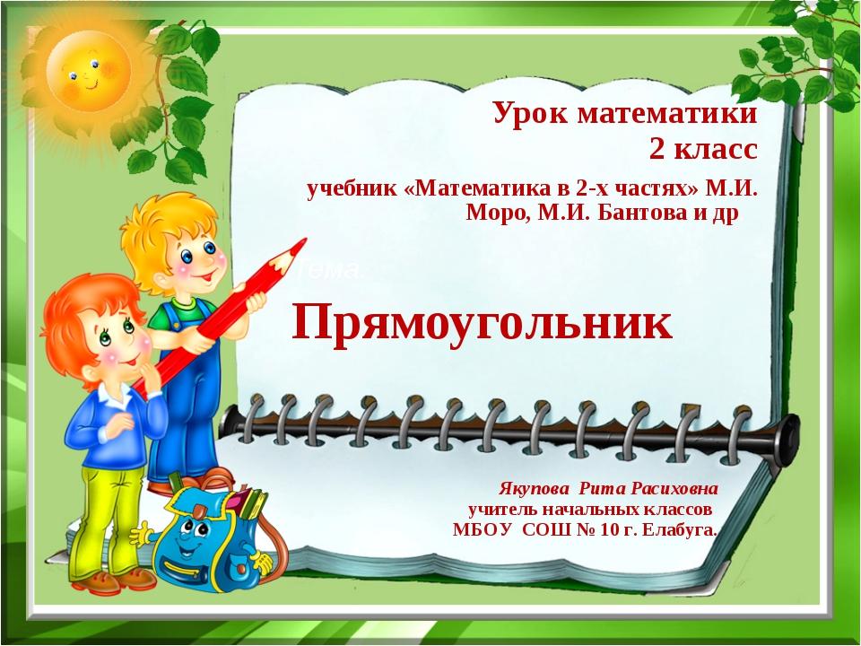 Урок математики 2 класс Тема. Прямоугольник Якупова Рита Расиховна учитель на...