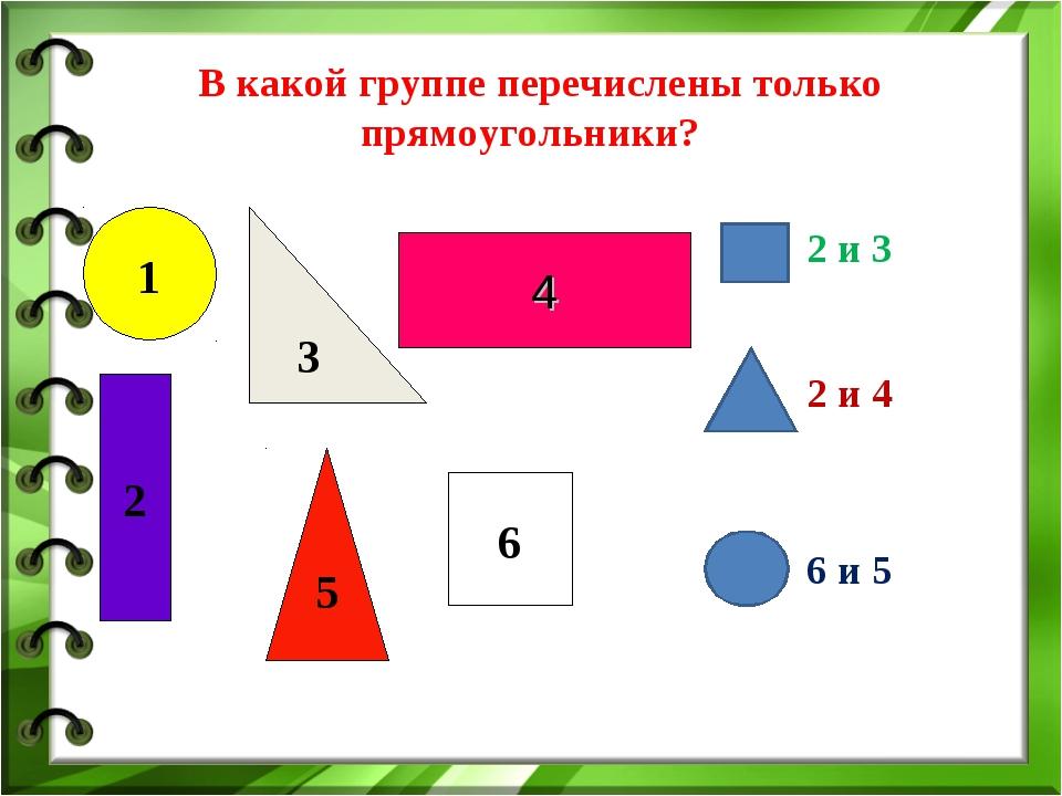В какой группе перечислены только прямоугольники? 2 и 3 2 и 4  6 и 5 1 5 3...