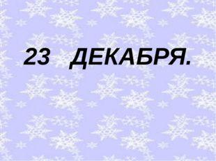 23 ДЕКАБРЯ.