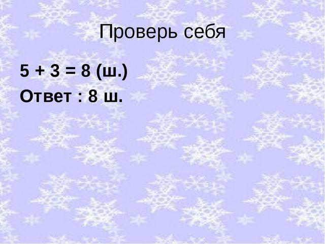 Проверь себя 5 + 3 = 8 (ш.) Ответ : 8 ш.