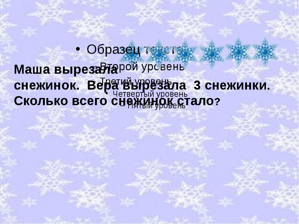 Маша вырезала снежинок. Вера вырезала 3 снежинки. Сколько всего снежинок ста...