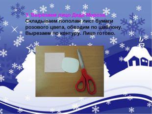 3. Вырезаем лицо Деда Мороза. Складываем пополам лист бумаги розового цвета,