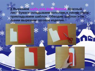 2.Вырезаем шубу для Деда Мороза. Красный лист бумаги складываем пополам, к ли