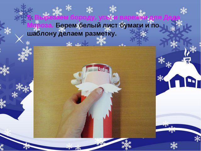 5. Вырезаем бороду, усы и варежки для Деда Мороза. Берем белый лист бумаги и...