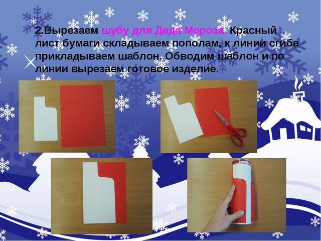 2.Вырезаем шубу для Деда Мороза. Красный лист бумаги складываем пополам, к ли...