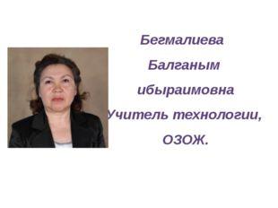 Бегмалиева Балганым ибыраимовна Учитель технологии, ОЗОЖ.