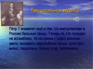 Танцевальная музыка. Пётр 1 знаменит ещё и тем, что импортировал в Россию бал