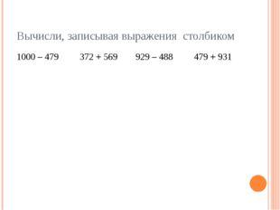 Вычисли, записывая выражения столбиком 1000 – 479 372 + 569 929 – 488 479 +