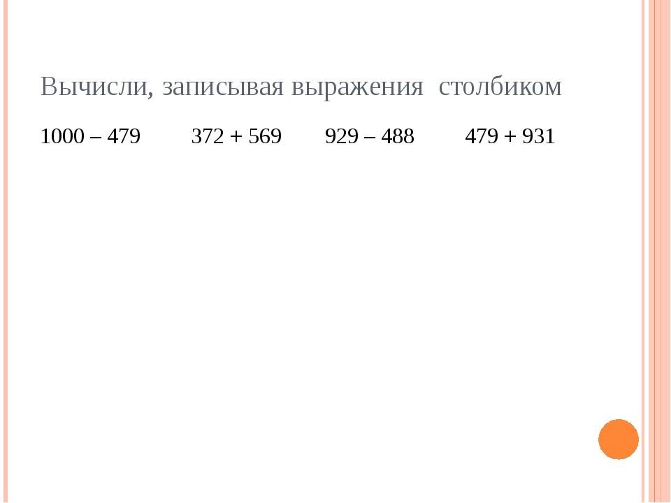 Вычисли, записывая выражения столбиком 1000 – 479 372 + 569 929 – 488 479 +...