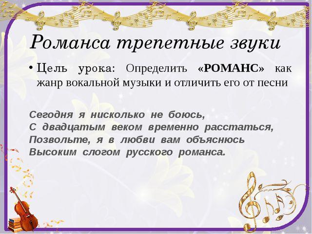 Романса трепетные звуки Цель урока: Определить «РОМАНС» как жанр вокальной му...