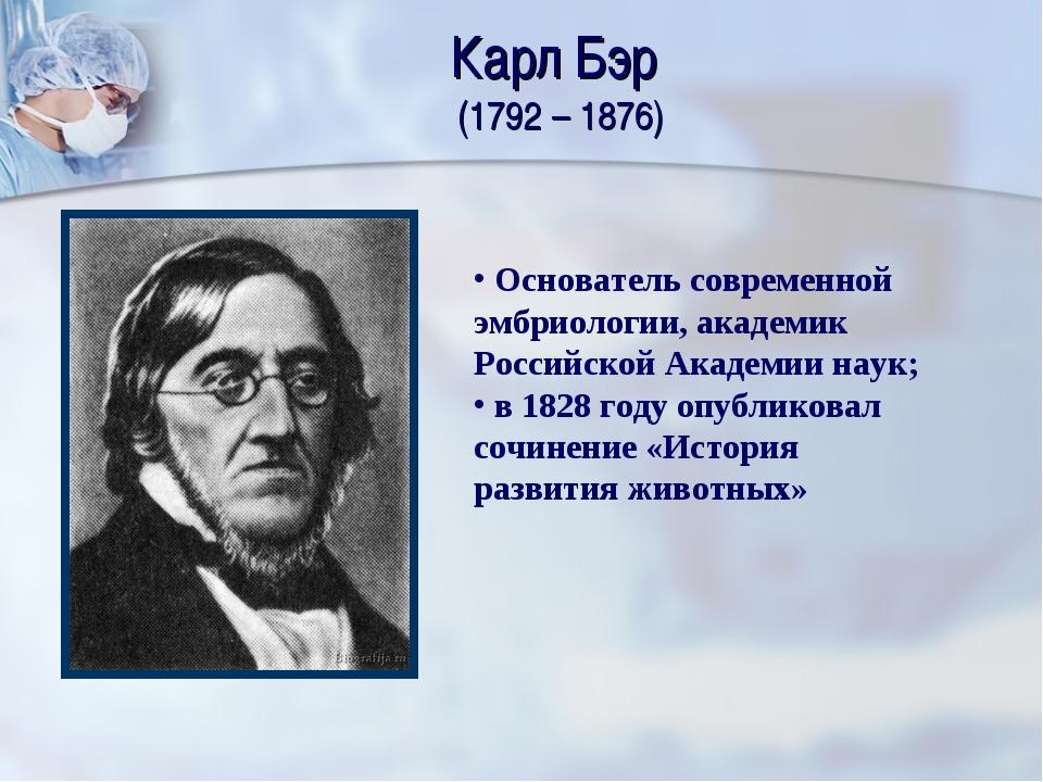 Карл Бэр (1792 – 1876) Основатель современной эмбриологии, академик Российско...
