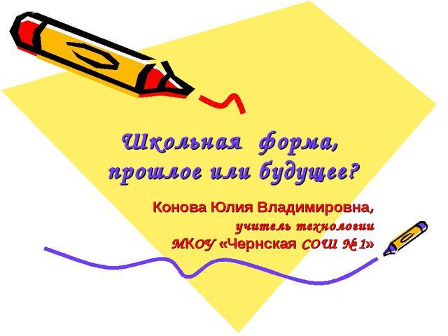 Школьная форма, прошлое или будущее? Конова Юлия Владимировна, учитель технол...