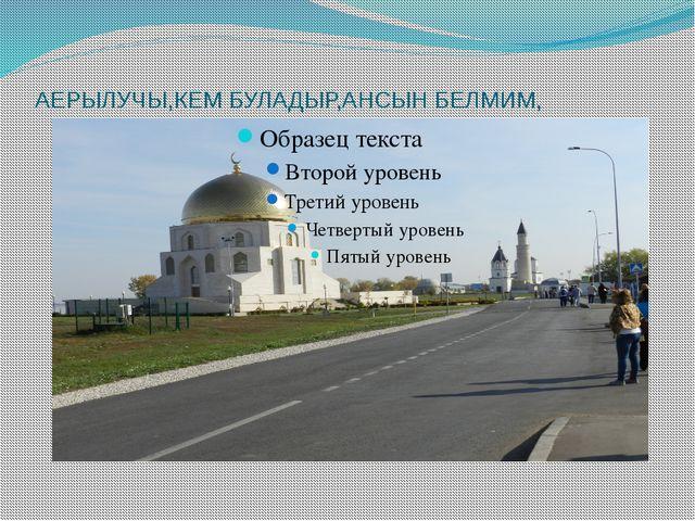 АЕРЫЛУЧЫ,КЕМ БУЛАДЫР,АНСЫН БЕЛМИМ,
