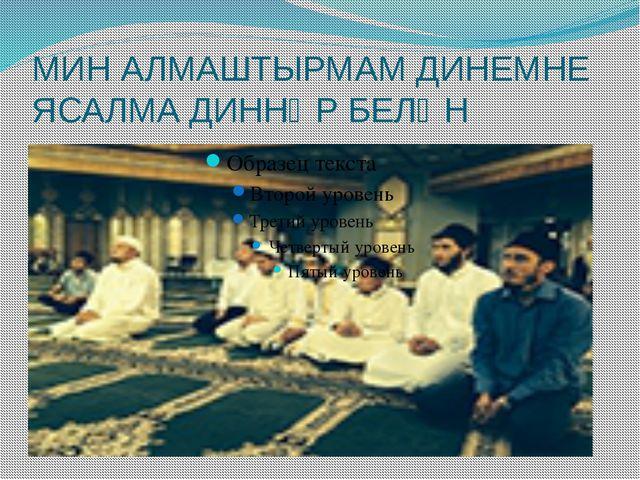 МИН АЛМАШТЫРМАМ ДИНЕМНЕ ЯСАЛМА ДИННӘР БЕЛӘН