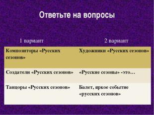 Ответьте на вопросы 1 вариант 2 вариант Композиторы «Русских сезонов» Художни