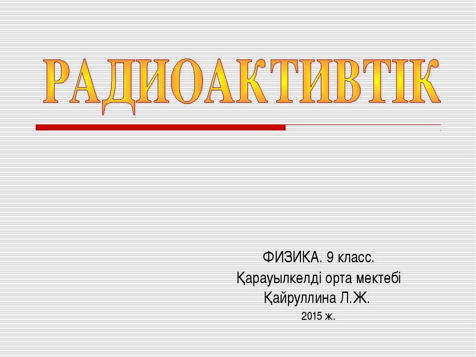 ФИЗИКА. 9 класс. Қарауылкелді орта мектебі Қайруллина Л.Ж. 2015 ж.