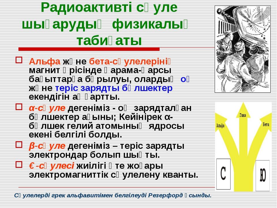 Радиоактивті сәуле шығарудың физикалық табиғаты Альфа және бета-сәулелерінің...