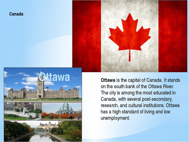 Canada Ottawa is the capital of Canada. It stands on the south bank of the Ot...