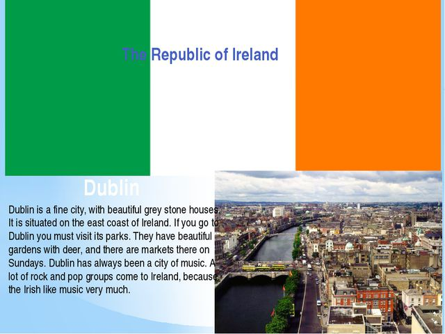 Dublin The Republic of Ireland Dublin is a fine city, with beautiful grey sto...