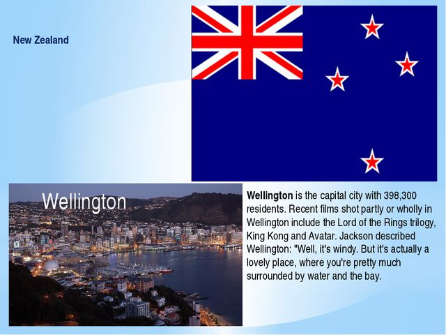 New Zealand Wellington Wellington is the capital city with 398,300 residents....