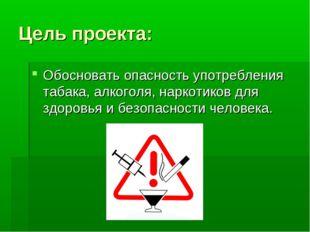 Цель проекта: Обосновать опасность употребления табака, алкоголя, наркотиков