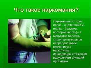 Что такое наркомания? Наркомания (от греч. narke – оцепенение и mania – безум