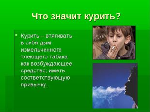 Что значит курить? Курить – втягивать в себя дым измельченного тлеющего табак