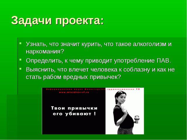 Задачи проекта: Узнать, что значит курить, что такое алкоголизм и наркомания?...