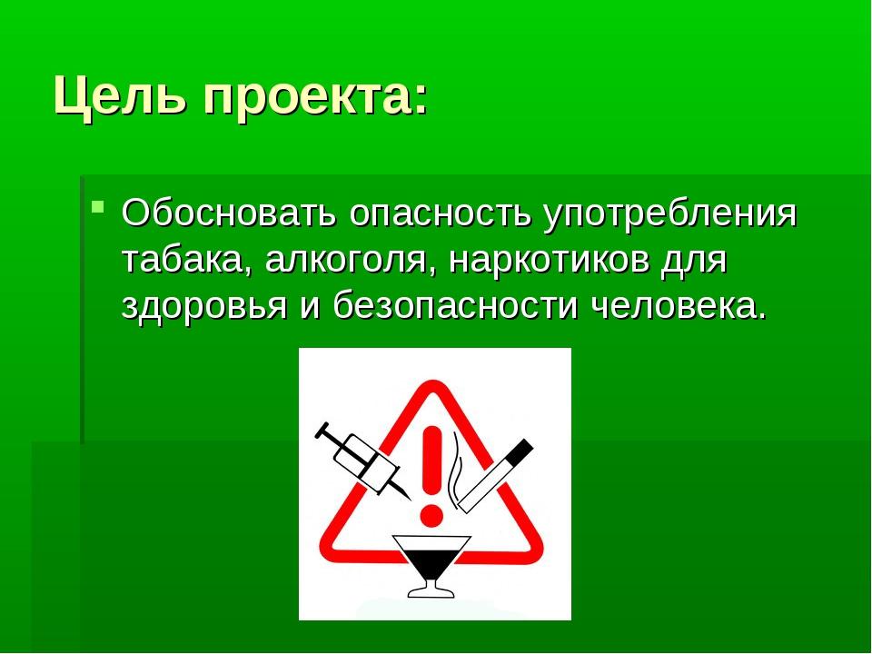 Цель проекта: Обосновать опасность употребления табака, алкоголя, наркотиков...