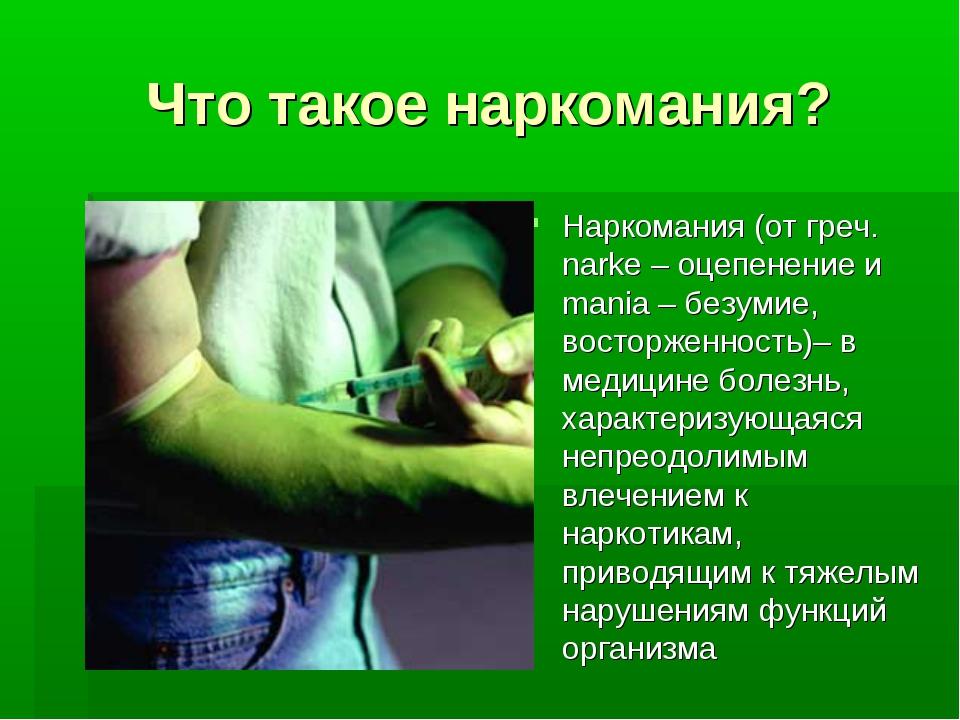 Что такое наркомания? Наркомания (от греч. narke – оцепенение и mania – безум...