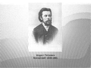 Модест Петрович Мусоргский 1839-1881 Модест Петрович Мусоргский