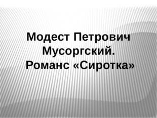 Модест Петрович Мусоргский. Романс «Сиротка» Модест Петрович Мусоргский. Рома