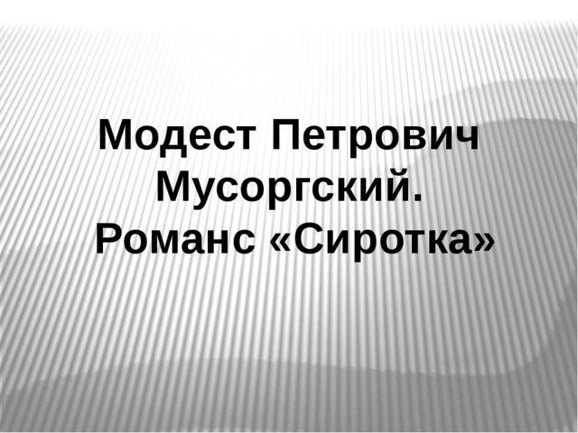 Модест Петрович Мусоргский. Романс «Сиротка» Модест Петрович Мусоргский. Рома...