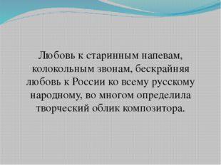 Любовь к старинным напевам, колокольным звонам, бескрайняя любовь к России ко