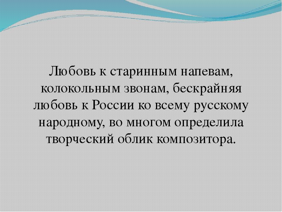 Любовь к старинным напевам, колокольным звонам, бескрайняя любовь к России ко...
