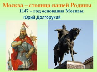 Москва – столица нашей Родины Юрий Долгорукий 1147 – год основания Москвы.