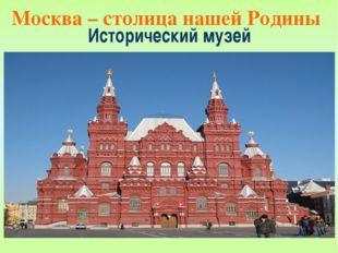 Исторический музей Москва – столица нашей Родины